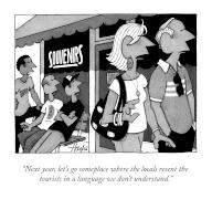 """""""Next year, let's go someplace where the locals resent the tourists in a language we don't understand"""