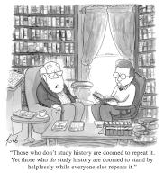 """""""Those who don\'t study history are doomed to repeat it. Yet those who do study history are doomed to stand by helplessly while everyone else repeats it"""